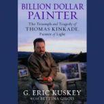 Billion Dollar Painter The Triumph and Tragedy of Thomas Kinkade, Painter of Light, G. Eric Kuskey