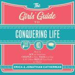 The Girls' Guide to Conquering Life How to Ace an Interview, Change a Tire, Talk to a Guy, & 97 Other Skills You Need to Thrive, Erica Catherman