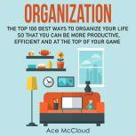 Organization: The Top 100 Best Ways To Organize Your Life So That You Can Be More Productive, Efficient and At The Top of Your Game, Ace McCloud
