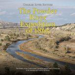 Powder River Expedition of 1865, The: The History of the Controversial Campaign against Native Americans in the Montana and Dakota Territories, Charles River Editors