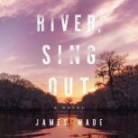 River, Sing Out A Novel, James Wade