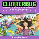 Clutterbug Why People Clutter; Clutter vs Hoarding; Being Organized Rocks! (Sort, Clean, Purge Clutter, Clutter Free & Storage Solutions), Lorraine Leet