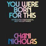 You Were Born for This Astrology for Radical Self-Acceptance, Chani Nicholas