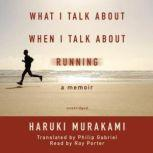 What I Talk about When I Talk about Running A Memoir, Haruki Murakami; Translated by Philip Gabriel