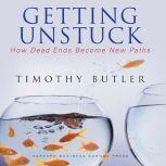 Getting Unstuck How Dead Ends Become New Paths, Timothy Butler