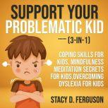 Support Your Problematic Kid (3-in-1) (Extended Edition) Coping Skills for Kids, Mindfulness Meditation Secrets for Kids, Overcoming Dyslexia for Kids, Stacy D. Ferguson