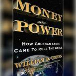 Money and Power How Goldman Sachs Came to Rule the World, William D. Cohan