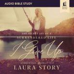 I Give Up: Audio Bible Studies The Secret Joy of a Surrendered Life, Laura Story