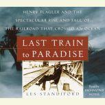 Last Train to Paradise Henry Flagler and the Spectacular Rise and Fall of the Railroad that Crossed an Ocean, Les Standiford