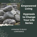 Hypnosis to Build Confidence Rewire Your Mindset And Get Fast Results With Hypnosis!, Empowered Living