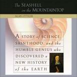 The Seashell on the Mountaintop A Story of Science, Sainthood, and the Humble Genius who Discovered a New History of the Earth, Alan Cutler