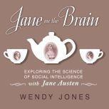 Jane on the Brain Exploring the Science of Social Intelligence with Jane Austen, Wendy Jones