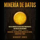 Mineria de Datos: Guia de Mineria de Datos para Principiantes, que Incluye Aplicaciones para Negocios, Tecnicas de Mineria de Datos, Conceptos y Mas, Herbert Jones