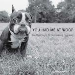 You Had Me at Woof How Dogs Taught Me the Secrets of Happiness, Julie Klam