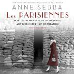 Les Parisiennes How the Women of Paris Lived, Loved, and Died Under Nazi Occupation, Anne Sebba