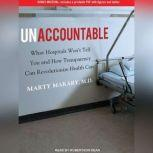Unaccountable What Hospitals Won't Tell You and How Transparency Can Revolutionize Health Care, M.D. Makary