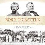 Born to Battle Grant and Forrest: Shiloh, Vicksburg, and Chattanooga; the Campaigns That Doomed the Confederacy, Jack Hurst