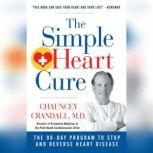 Simple Heart Cure, The The 90-Day Program to Stop and Reverse Heart Disease, Chauncey W. Crandall IV, M.D.