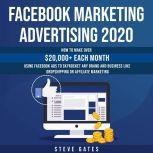 Facebook Marketing Advertising 2020: How to Make Over $20,000+ Each Month Using Facebook Ads to Skyrocket any Brand and Business like Dropshipping or Affiliate Marketing, Steve Gates