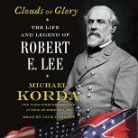 Clouds of Glory The Life and Legend of Robert E. Lee, Michael Korda