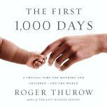 The First 1,000 Days A Crucial Time for Mothers and Children—And the World, Roger Thurow