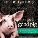 The Good Good Pig The Extraordinary Life of Christopher Hogwood, Sy Montgomery