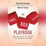 The Three-Box Solution Playbook Tools and Tactics for Creating Your Company's Strategy, Vijay Govindarajan