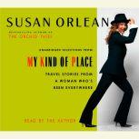 My Kind of Place Travel Stories from a Woman Who's Been Everywhere, Susan Orlean