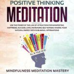 Positive Thinking Meditation Use the power of the Law of Attraction for Manifesting Happiness, Success, Love, Increasing Self-Esteem, Raising Your Natural Energy with Subliminal Affirmations, Mindfulness Meditation Mastery