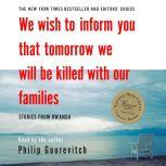 We Wish to Inform You That Tomorrow We Will Be Killed with Our Families Stories From Rwanda, Philip Gourevitch