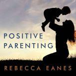 Positive Parenting An Essential Guide, Rebecca Eanes