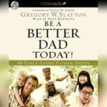 Be A Better Dad Today 10 Tools Every Father Needs, Gregory Slayton