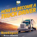 How To Become A Truck Driver Your Step By Step Guide To Becoming A Trucker, HowExpert