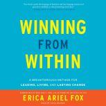 Winning from Within A Breakthrough Method for Leading, Living, and Lasting Change, Erica Ariel Fox