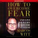 How to Overcome Fear How to Overcome Fear and Live Life to the Fullest, Marcos Witt