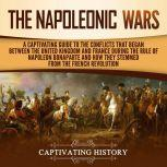 The Napoleonic Wars A Captivating Guide to the Conflicts That Began Between the United Kingdom and France During the Rule of Napoleon Bonaparte and How They Stemmed from the French Revolution, Captivating History