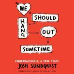 We Should Hang Out Sometime Embarrassingly, a true story, Josh Sundquist