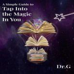 A Simple Guide to Tap Into the Magic in You, Dr. G