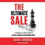 The Ultimate Sale A Financially Simple Guide to Selling a Business for Maximum Profit, Justin Goodbread