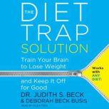The Diet Trap Solution Train Your Brain to Lose Weight and Keep It Off for Good, Judith S. Beck, PhD