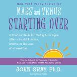 Mars and Venus Starting Over A Practical Guide for Finding Love Again After a Painful Breakup, Divorce, or the Loss of a Loved One, John Gray