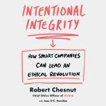 Intentional Integrity How Smart Companies Can Lead an Ethical Revolution, Robert Chesnut