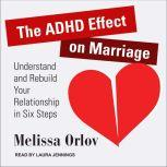 The ADHD Effect on Marriage Understand and Rebuild Your Relationship in Six Steps, Melissa Orlov