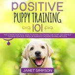 Positive Puppy Training 101: The Ultimate Practical Guide to Raising an Amazing and Happy Dog Without Causing Your Dog Stress or Harm With Modern Training Methods, Janet Simpson