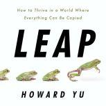 Leap How to Thrive in a World Where Everything Can Be Copied, Howard Yu
