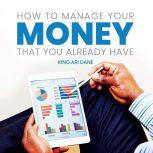 How to Manage Your Money That Your Already, King Ari Dane