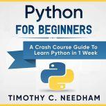 Python for Beginners A Crash Course Guide to Learn Python in 1 Week, Timothy C. Needham
