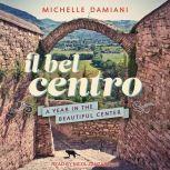 Il Bel Centro A Year in the Beautiful Center, Michelle Damiani