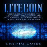 Litecoin The Ultimate Guide to Litecoin for Beginners Including Litecoin Mining, Investing and Trading, Crypto Guide