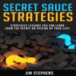Secret Sauce Strategies Lessons You Can Learn From The Secret On Spicing Up Your Life!, Jim Stephens